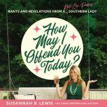 How May I Offend You Today? Rants and Revelations from a Not-So-Proper Southern Lady, Susannah B. Lewis