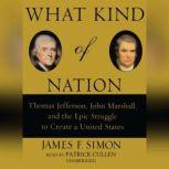 What Kind of Nation Thomas Jefferson, John Marshall, and the Epic Struggle to Create a United States, James F. Simon
