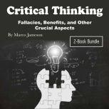 Critical Thinking Fallacies, Benefits, and Other Crucial Aspects, Marco Jameson