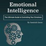 Emotional Intelligence The Ultimate Guide to Controlling Your Emotions, Samirah Eaton