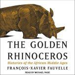 The Golden Rhinoceros Histories of the African Middle Ages, Francois-Xavier Fauvelle