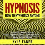 Hypnosis - How To Hypnotize Anyone The Beginner's Guide to Hypnotism - Includes the History of Hypnosis, How Hypnotism Works, The Dark Side of Hypnosis, and How to Hypnotize Anyone, Anywhere, Anytime, Kyle Faber