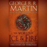 The World of Ice & Fire The Untold History of Westeros and the Game of Thrones, George R. R. Martin