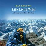 Life Lived Wild Adventures at the Edge of the Map, Rick Ridgeway