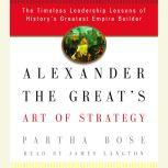 Alexander the Great's Art of Strategy The Timeless Leadership Lessons of History's Greatest Empire Builder, Partha Bose