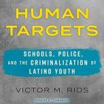 Human Targets Schools, Police, and the Criminalization of Latino Youth, Victor M. Rios
