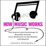 How Music Works The Science and Psychology of Beautiful Sounds, from Beethoven to the Beatles and Beyond, John Powell