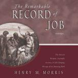 The Remarkable Record of Job The Ancient Wisdom, Scientific Accuracy, and Life-Changing Message of an Amazing Book, Henry M. Morris