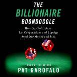 The Billionaire Boondoggle How Our Politicians Let Corporations and Bigwigs Steal Our Money and Jobs, Pat Garofalo