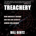 Treachery How America's Friends and Foes are Secretly Arming Our Enemies, Bill Gertz