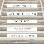 Moving Up without Losing Your Way The Ethical Costs of Upward Mobility, Jennifer Morton