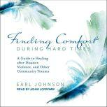 Finding Comfort During Hard Times A Guide to Healing after Disaster, Violence, and Other Community Trauma, Earl Johnson