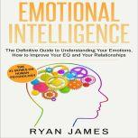 Emotional Intelligence The Definitive Guide to Understanding Your Emotions, How to Improve Your EQ and Your Relationships, Ryan James