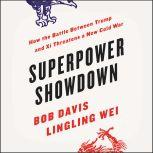 Superpower Showdown How the Battle between Trump and Xi Threatens a New Cold War, Bob Davis