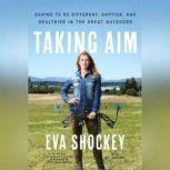 Taking Aim Daring to Be Different, Happier, and Healthier in the Great Outdoors, Eva Shockey