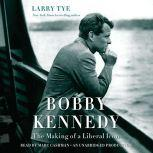 Bobby Kennedy The Making of a Liberal Icon, Larry Tye