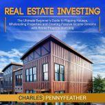 Real Estate Investing The Ultimate Beginner's Guide to Flipping Houses, Wholesaling Properties and Creating Passive Income Streams with Rental Property Investing, Charles Pennyfeather