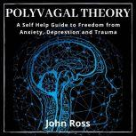 Polyvagal Theory A Self Help Guide to Freedom from Anxiety, Depression and Trauma, John Ross