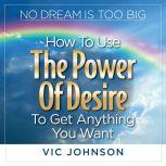 No Dream is Too Big How to Use the Power of Desire to Get Anything You Want, Vic Johnson