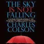 The Sky Is Not Falling Living Fearlessly in These Turbulent Times, Charles Colson