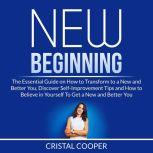 New Beginning: The Essential Guide on How to Transform to a New and Better You, Discover Self-Improvement Tips and How to Believe in Yourself To Get a New and Better You, Cristal Cooper