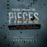 Picking Through The Pieces The Life Story of an Aircraft Accident Investigator, Larry Vance