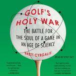 Golf's Holy War The Battle for the Soul of a Game in an Age of Science, Brett Cyrgalis