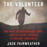 The Volunteer One Man, an Underground Army, and the Secret Mission to Destroy Auschwitz, Jack Fairweather