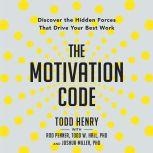 The Motivation Code Discover the Hidden Forces That Drive Your Best Work, Todd Henry