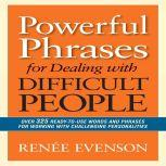 Powerful Phrases for Dealing with Difficult People Over 325 Ready-to-Use Words and Phrases for Working with Challenging Personalities, Renee Evenson