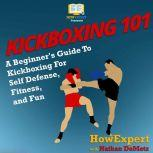 Kickboxing 101 A Beginner's Guide To Kickboxing For Self Defense, Fitness, and Fun, HowExpert