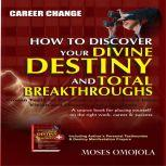Career Change: How To Discover Your Divine Destiny And Total Breakthroughs - Proven Tools for Developing Best Business Ideas, Vision and Mission, and Life Goals, Moses Omojola