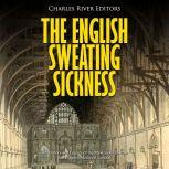 English Sweating Sickness, The: The History and Legacy of the Mysterious Disease that Plagued Medieval London, Charles River Editors