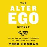 The Alter Ego Effect The Power of Secret Identities to Transform Your Life, Todd Herman