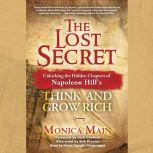 The Lost Secret Unlocking the Hidden Chapters of Napoleon Hill's Think and Grow Rich, Monica Main