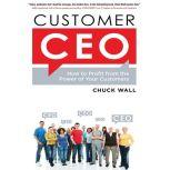 Customer CEO How to Profit from the Power of Your Customers, Chuck Wall