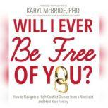 Will I Ever Be Free of You? How to Navigate a High-Conflict Divorce from a Narcissist and Heal Your Family, Dr. Karyl McBride