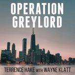 Operation Greylord The True Story of an Untrained Undercover Agent and America's Biggest Corruption Bust, Terrence Hake