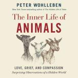 The Inner Life of Animals: Love, Grief, and Compassion -- Surprising Observations of a Hidden World, Peter Wohlleben