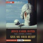 Give Me Your Heart Tales of Mystery and Suspense, Joyce Carol Oates