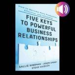 Five Keys to Powerful Business Relationships: How to Become More Productive, Effective and Influential, Sallie Sherman