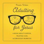 Adulting for Jesus A Book about Purpose, Trusting God, and (Obviously) Burritos, Kristin Weber