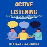 Active Listening: Useful Tips to Improve Your Social Skills, Sharpen Your Communication Techniques And Learn How To Influence People, Michael Sanders