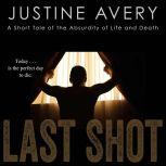 Last Shot A Short Tale of the Absurdity of Life and Death, Justine Avery