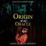 Origin of an Oracle A Rai Saga Short Story, James Quinlan Meservy