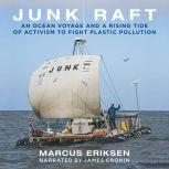 Junk Raft An Ocean Voyage and a Rising Tide of Activism to Fight Plastic Pollution, Marcus Eriksen
