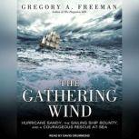 The Gathering Wind Hurricane Sandy, the Sailing Ship Bounty, and a Courageous Rescue at Sea, Gregory A. Freeman