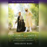 Victoria & Abdul (Movie Tie-in) The True Story of the Queen's Closest Confidant, Shrabani Basu
