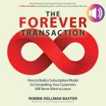 The Forever Transaction: How to Build a Subscription Model So Compelling, Your Customers Will Never Want to Leave How to Build a Subscription Model So Compelling, Your Customers Will Never Want to Leave, Robbie Kellman Baxter