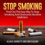 Stop Smoking: Find Out The Easy Way To Stop Smoking And Overcome Nicotine Addiction, Allen H. Henriette and Carr Alblood